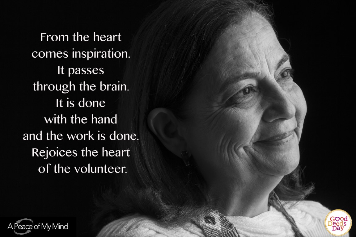From the heart comes inspiration. It passes through the brain. It is done with the hand and the work is done. Rejoices the heart of the volunteer.