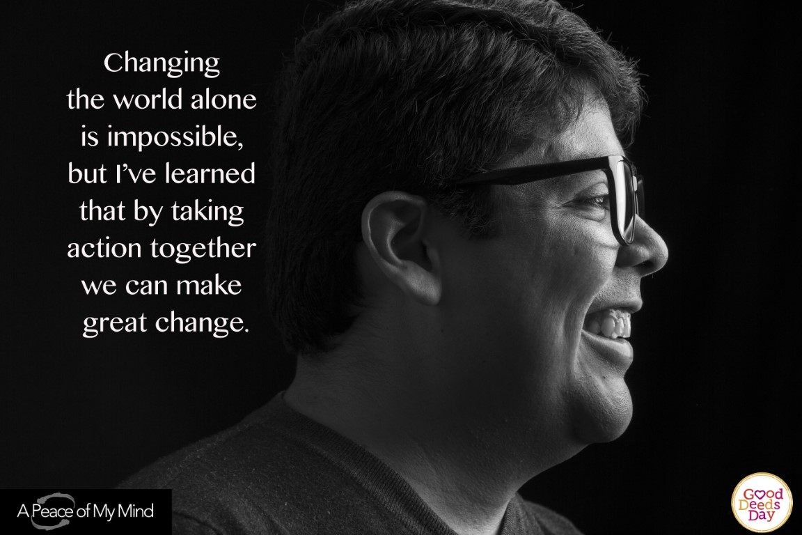 Changing the world alone is impossible, but I've learned that by taking action together we can make great change.