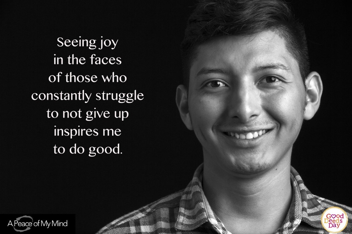 Seeing joy in the faces of those who constantly struggle to not give up inspires me to do good.