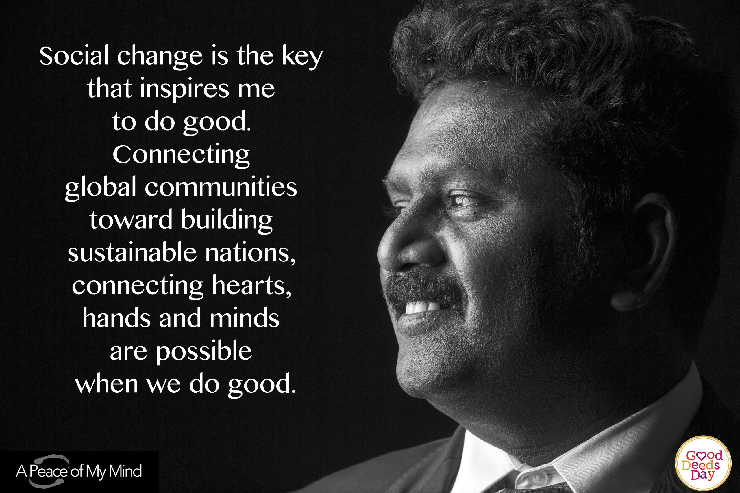 Social change is the key that inspires me to do good. Connecting global communities toward building sustainable nations, connecting hearts, hands and minds are possible when we are good.