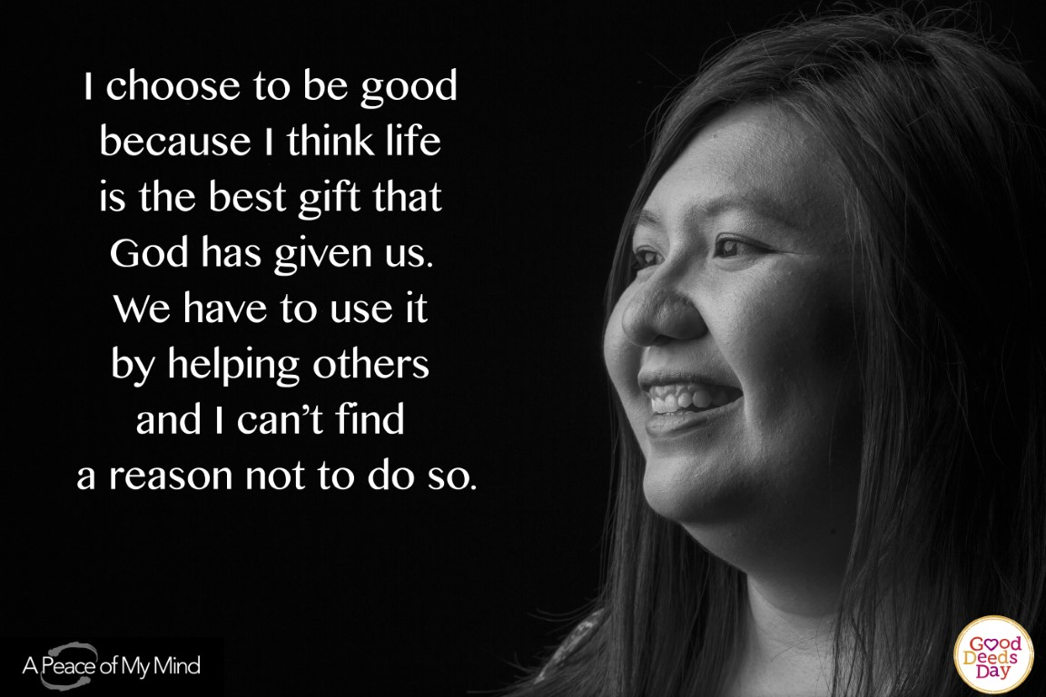 I choose to be good because I think life is the best gift that God has given us. We have to use it by helping others and I can't find a reason to do so.