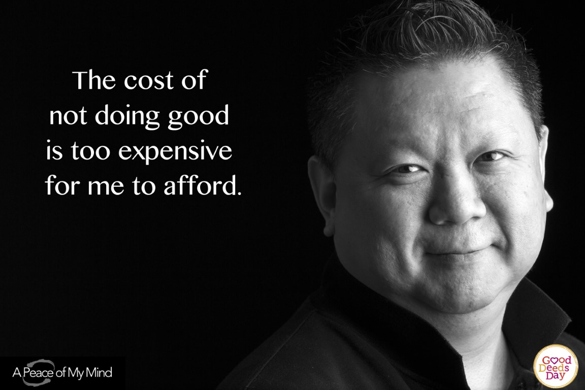 The cost of not doing good is too expensive for me to afford.