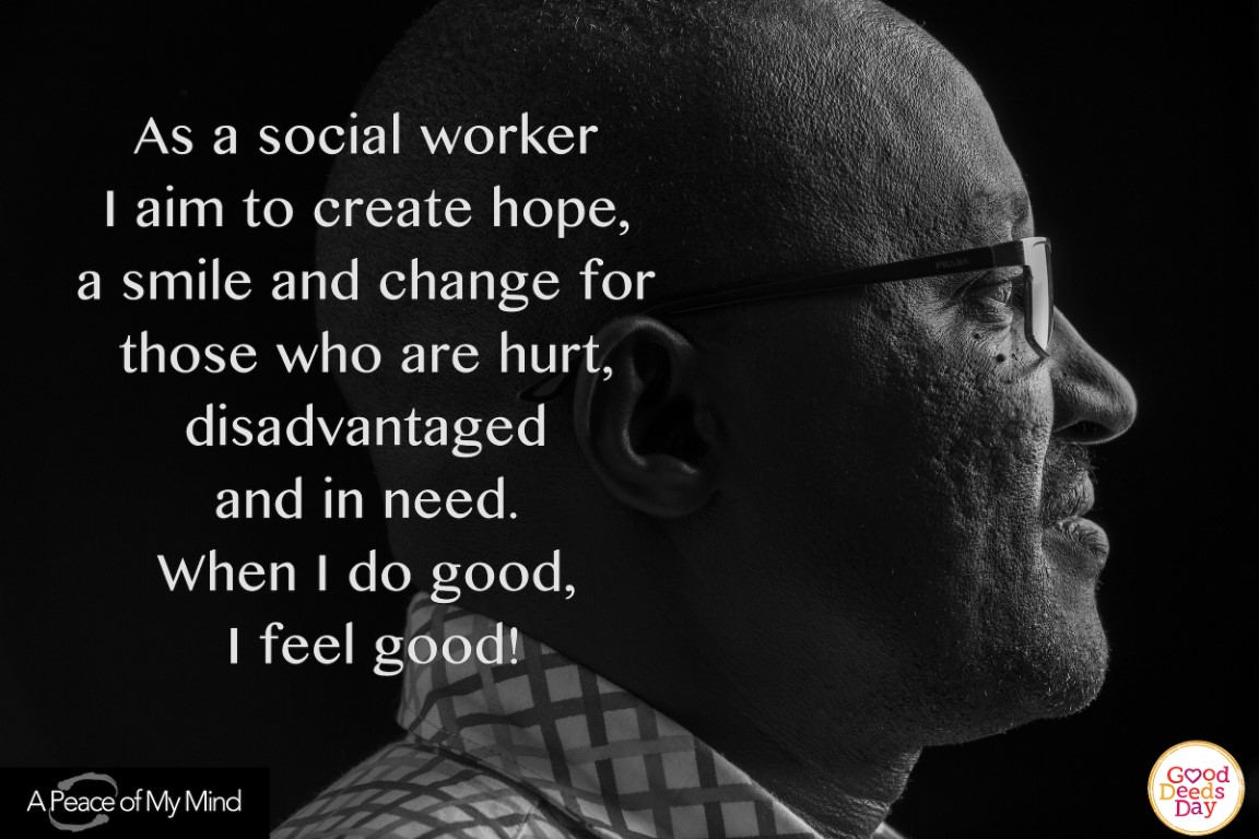 As a social worker I aim to create home, a smile and change for those who are hurt, disadvantaged and in need. When I do good, I feel good!