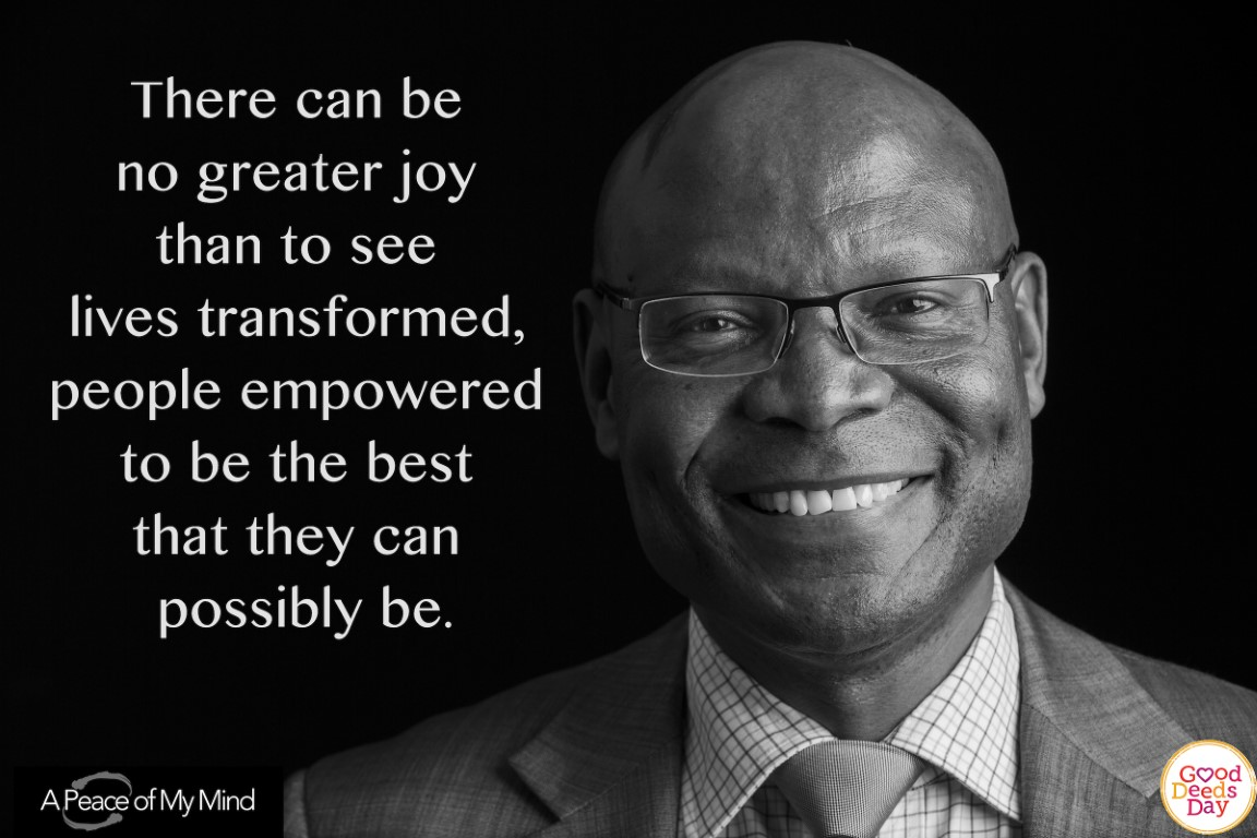 There can be no greater joy than to see lives transformed, people empowered to be the best that they can possibly be.