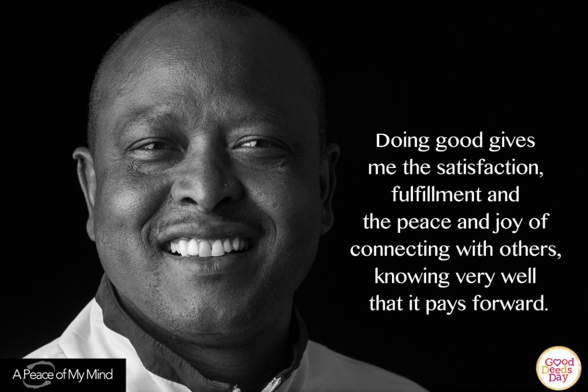 Doing good gives me satisfaction, fulfillment and the peace and job of connecting with others, knowing very well that it pays it forward.