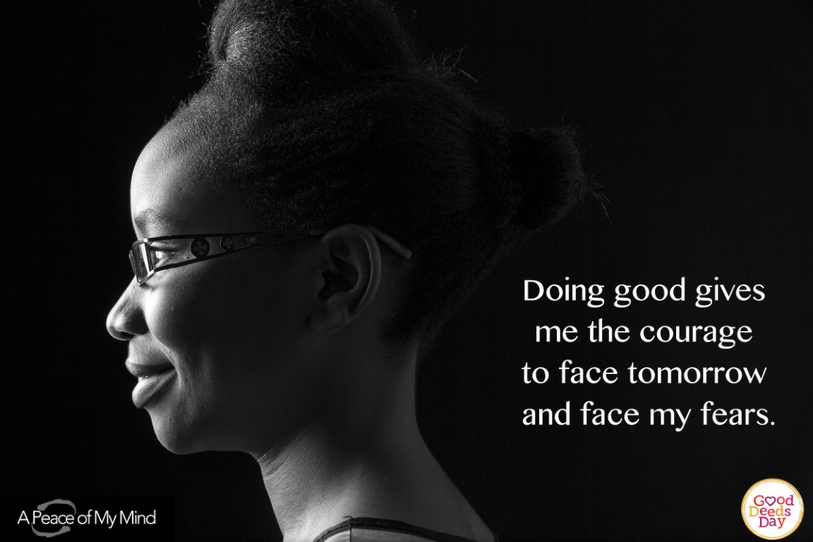 Doing good gives me the courage to face tomorrow and face my fears.