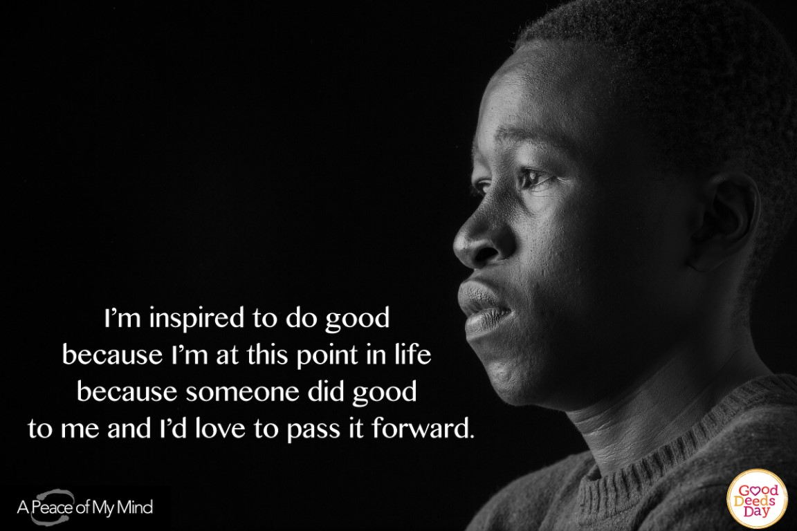 I'm inspired to do good because I'm at this point in my life because someone did good to me and I'd love to pass it forward.