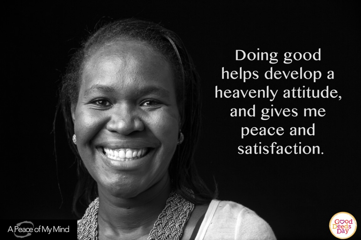 Doing good helps develop a heavenly attitude, and gives me peace and satisfaction.