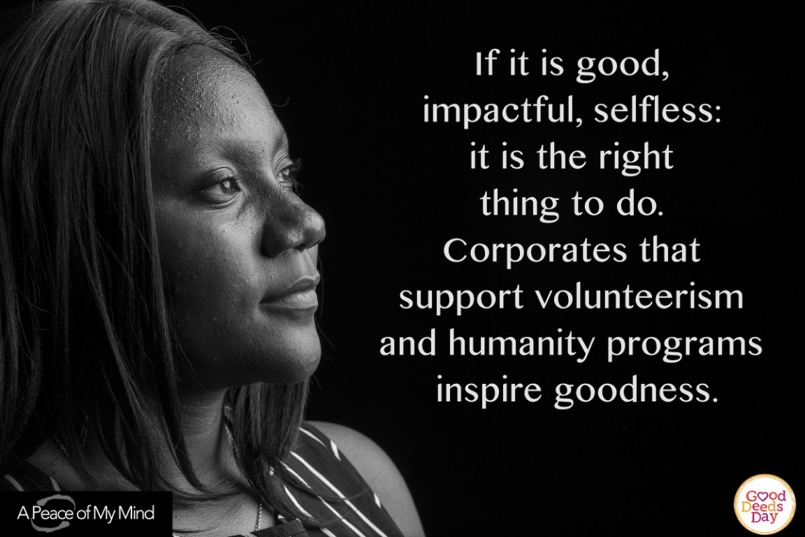 If it is good, impactful, selfless; it is the right thing to do. Corporates that support volunteerism and humanity programsinspire goodness.
