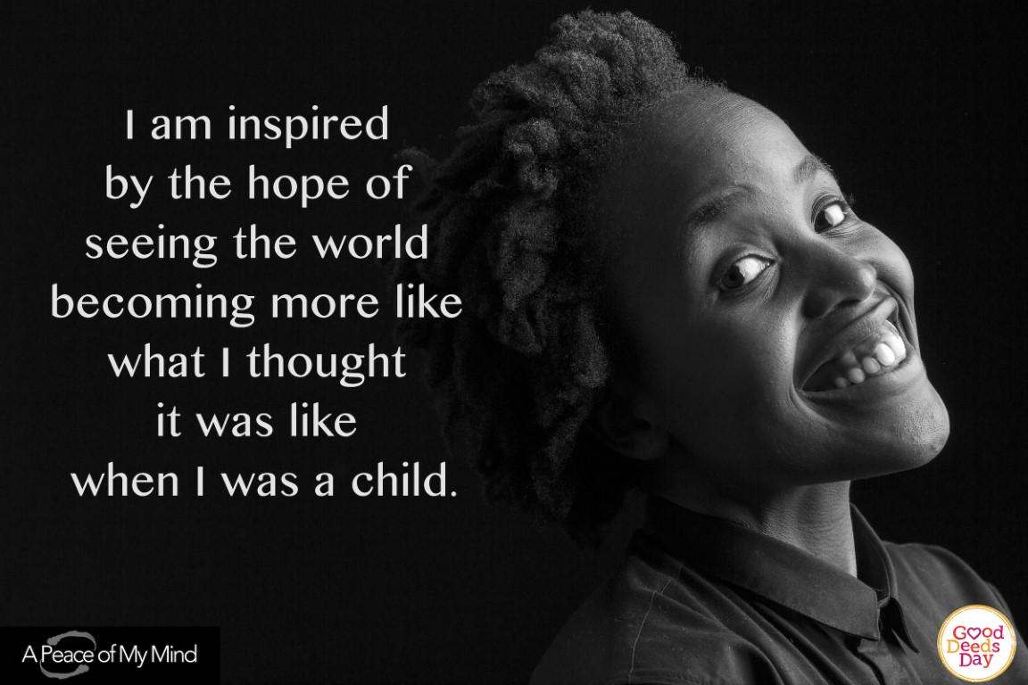 I am inspired by the hope of seeing the world becoming more like what I thought it was like when I was a child.