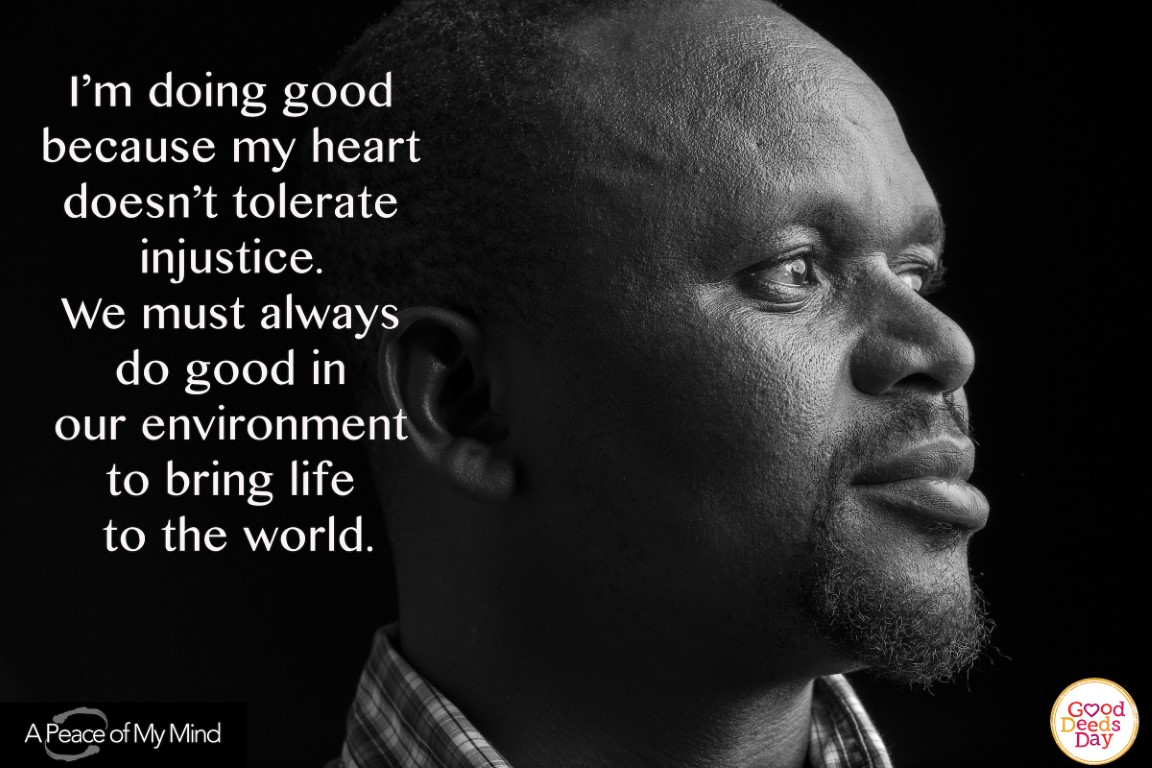 I', doing good because my heart doesn't tolerate injustice. We must always do good in an environment to bring life to the world.