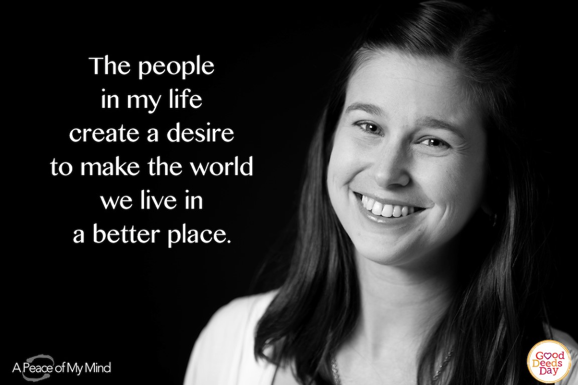 The people in my life create a desire to make the world we live in a better place.