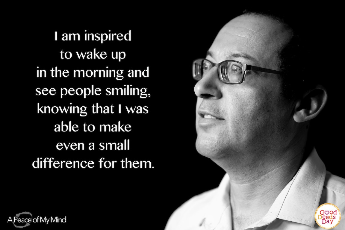 I am inspired to wake up in the morning and see people smiling, knowing that I was able to make even a small difference for them.