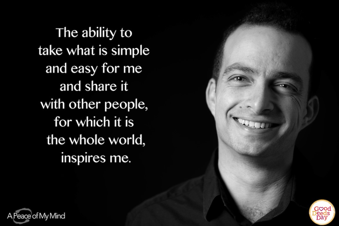 The ability to take what is simple and easy for me and share it with other people, for which it is the whole world, inspires me.
