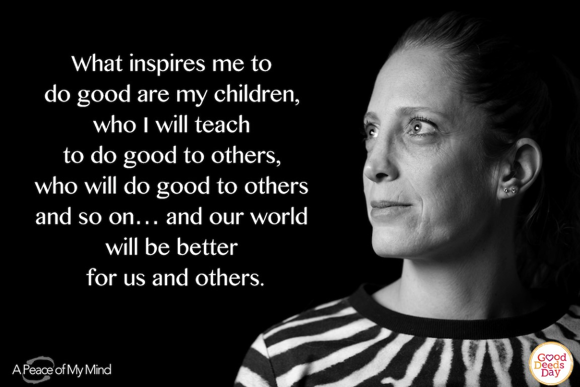 What inspires me to do good are my children, who I will teach to do good to others, who will do good to others and so on… and our world will be better for us and others.