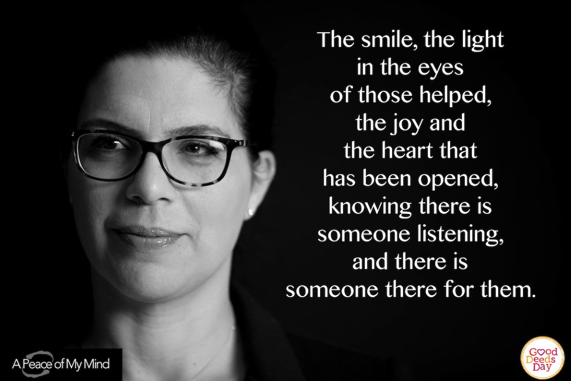 The smile, the light in the eyes of those helped, the joy and the heart that has been opened, knowing there is someone listening, and there is someone there for them.