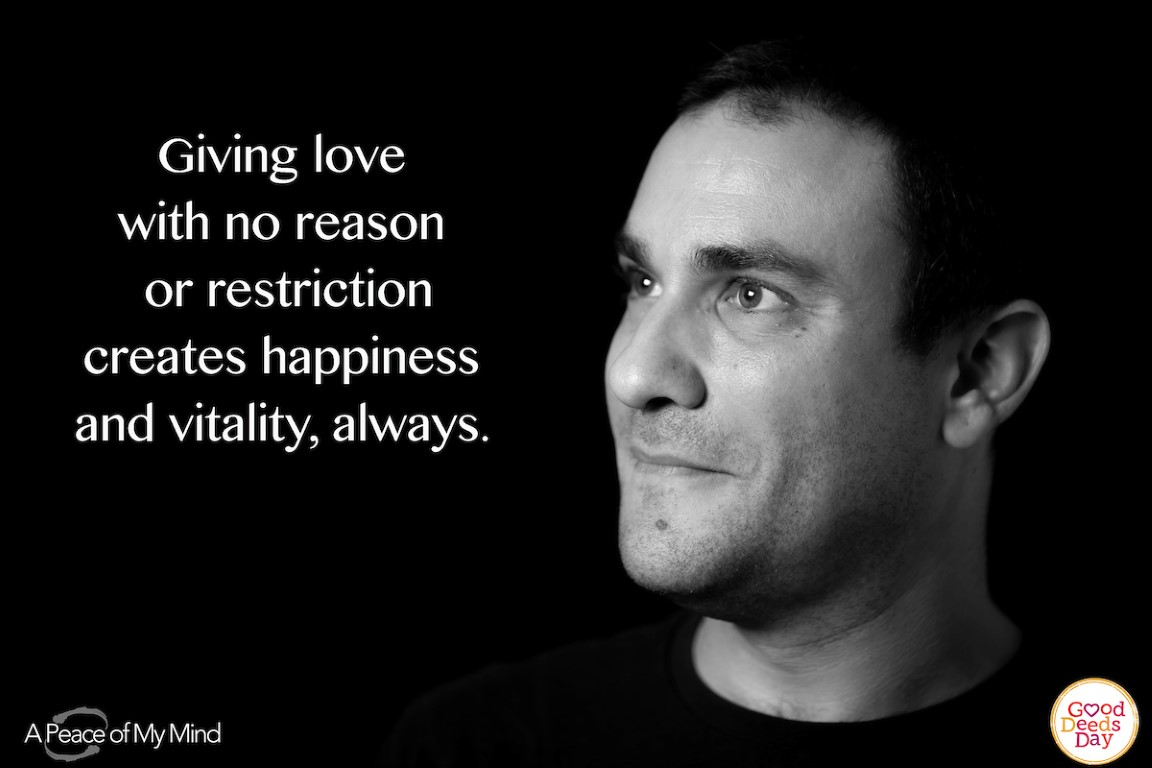 Giving love with no reason or restriction creates happiness and vitality, always.