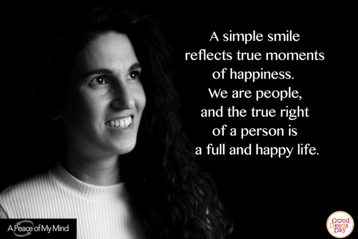 A simple smile reflects true moments of happiness. We are people, and the true right of a person is a full and happy life.