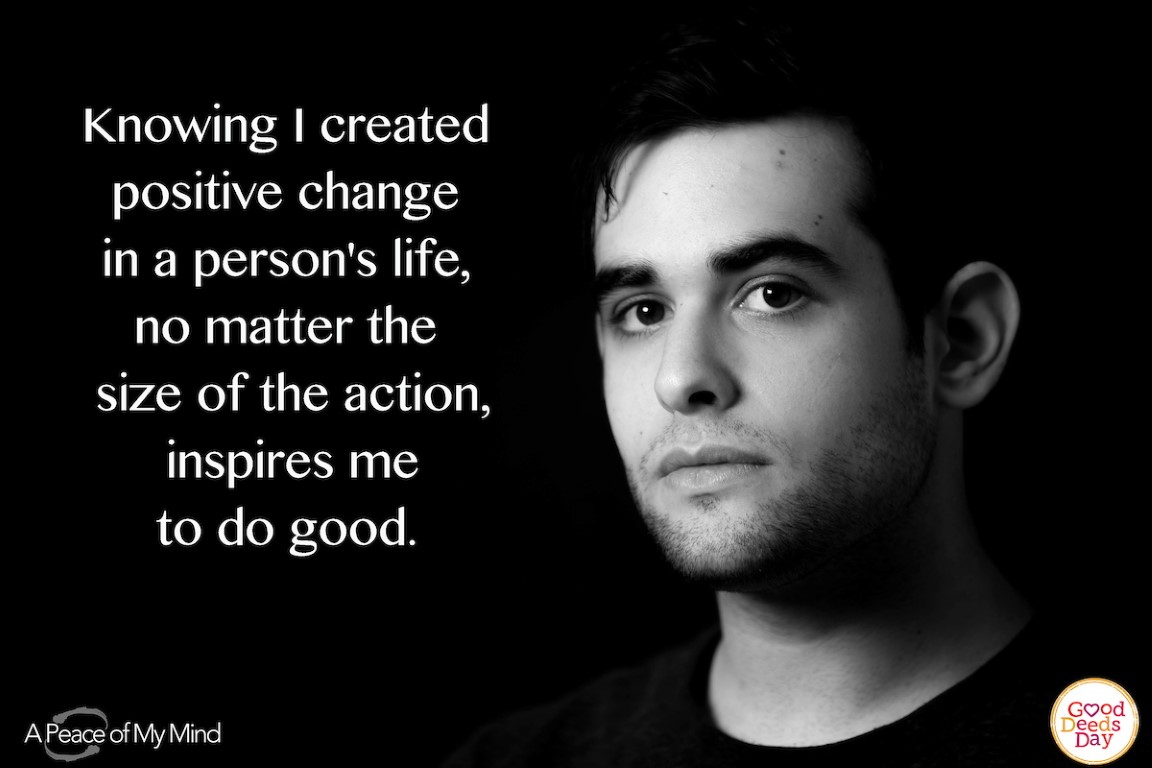 Knowing I created positive change in a person's life, no matter the size of the action, inspires me to do good.