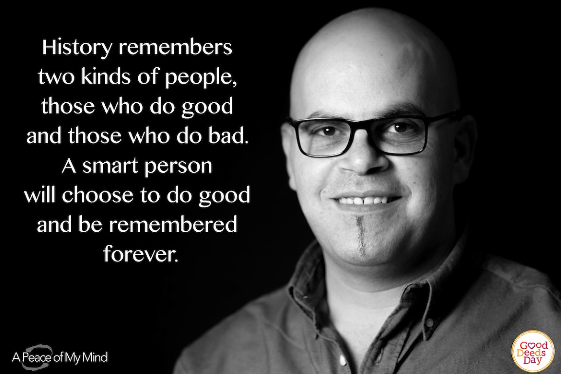 History remembers two kind of people, those who do good and those who do bad. A smart person will choose to do good and be remembered forever.