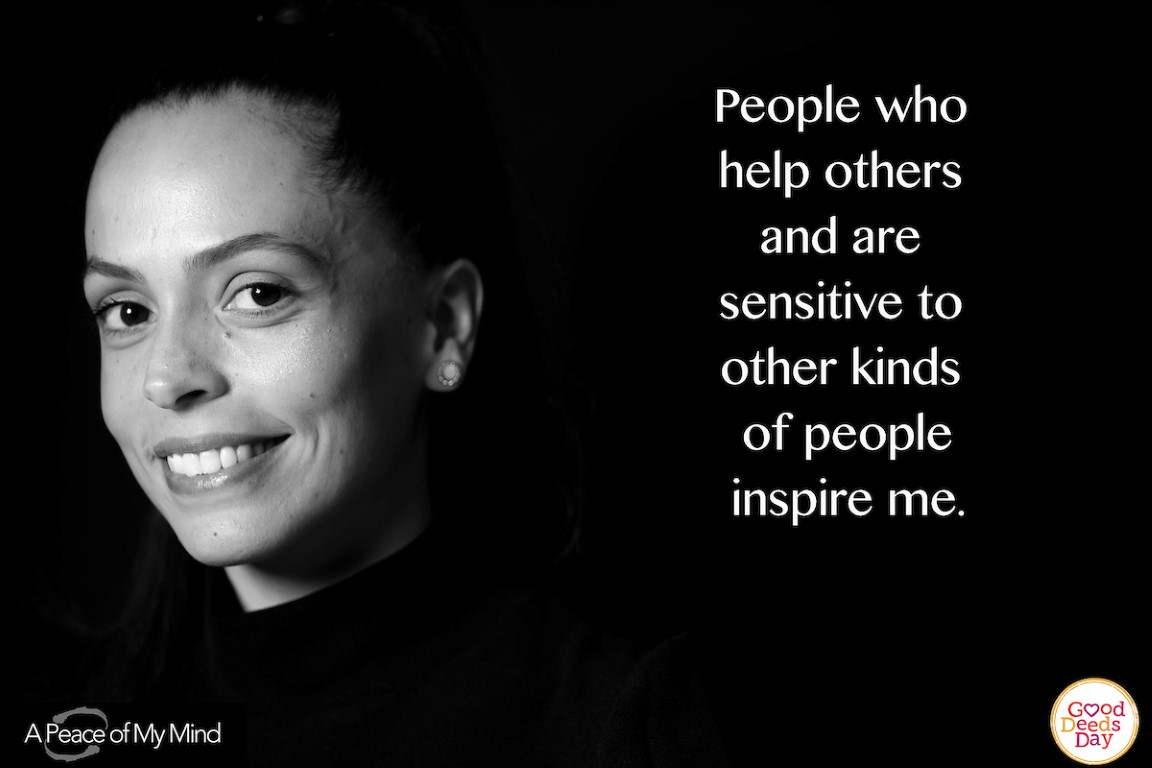 People who help others and are sensitive to other kinds of people inspire me.