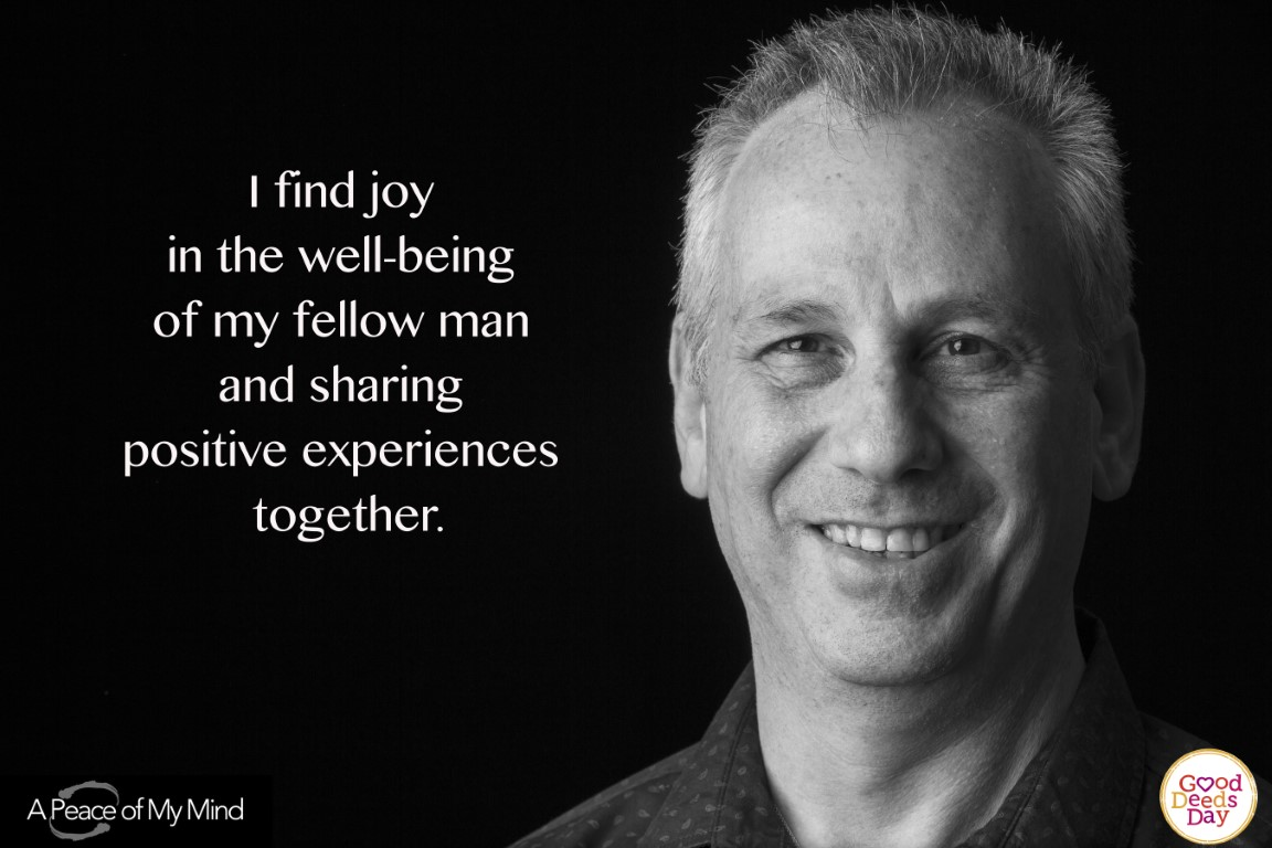 I find joy in the well being of my fellow man and sharing positive experiences together.