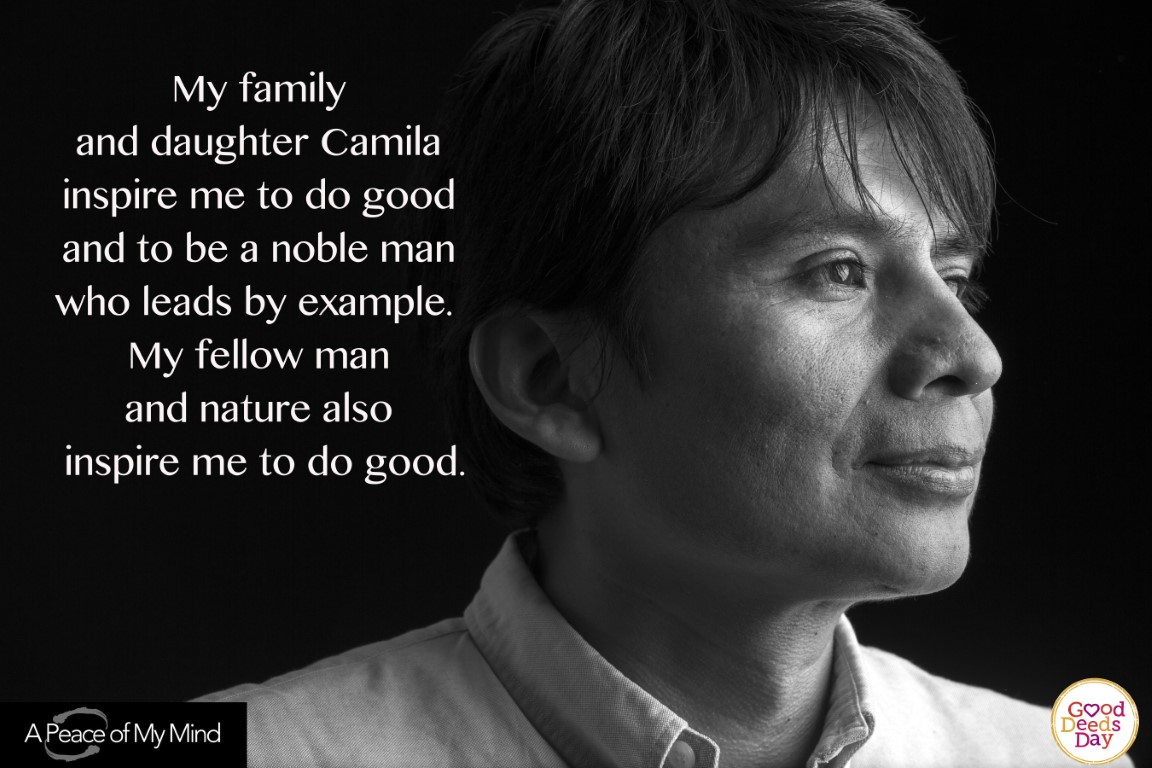 My family and daughter Camila inspire me to do good and to be a noble man who leads by example. My fellow man and nature also inspire me to do good.