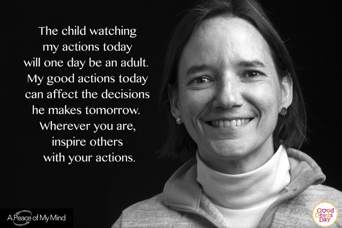The child watching my actions today will one day be an adult. My good actions today can affect the decisions he makes tomorrow wherever you are, inspire others with your actions.