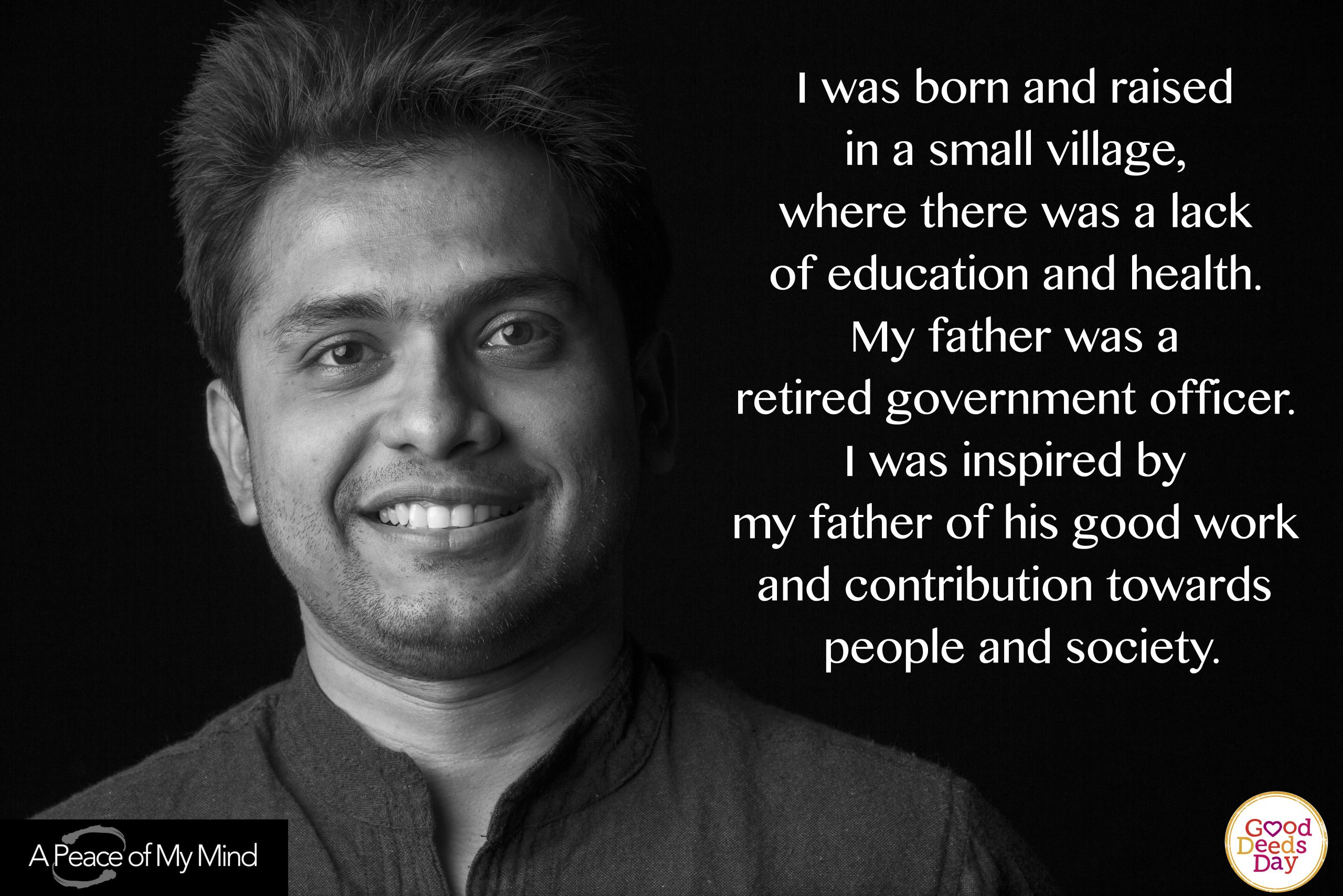 I was born and raised n a small village, where there was a lack of education and health. My father was a retired government officer. I was inspired by my father of his good work and contribution toward people and society.