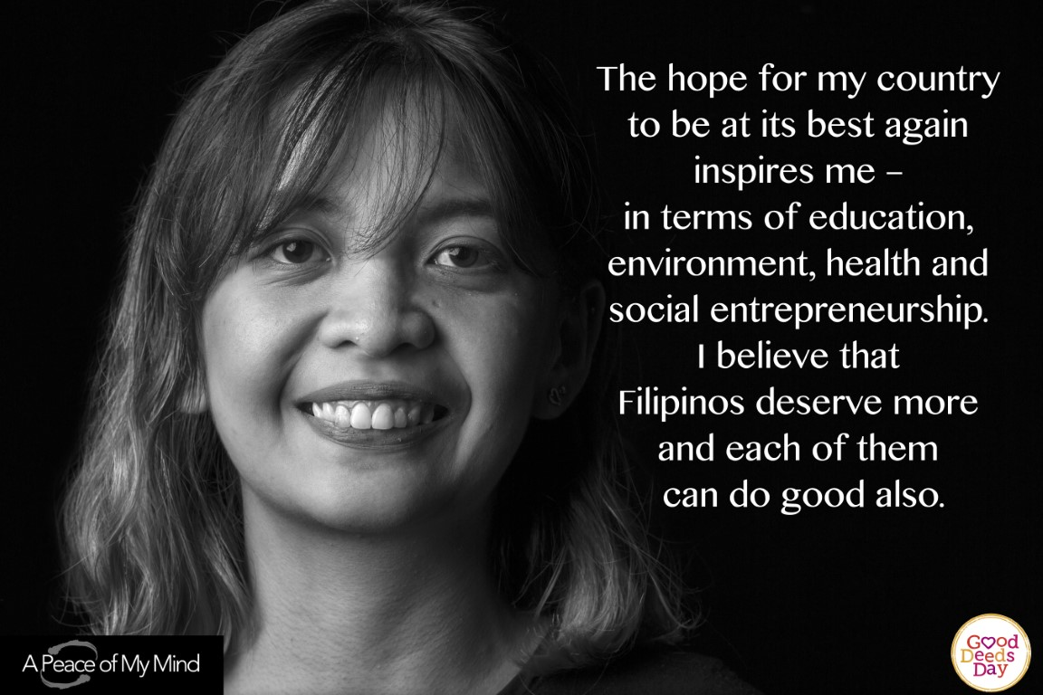 The hope for my country to be at it's best again inspires me - in terms of education, environment, health and social entrepreneurship. I believe that Filipinos deserve more and each of them can do good also.