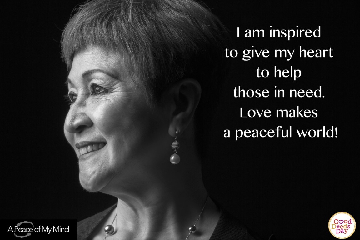 I am inspired to give my heart to help those in need. Love makes a peaceful world!