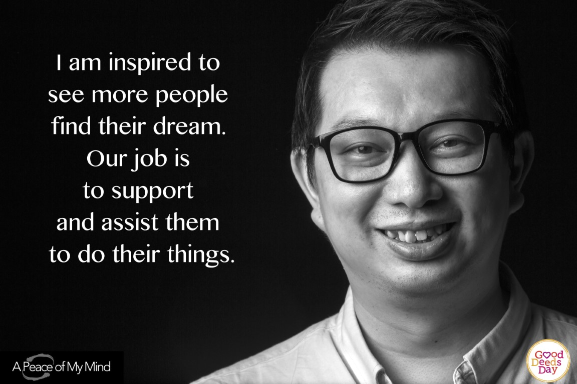 I am inspired to see more people find their dream. Our job is to support and assist them to do their things.