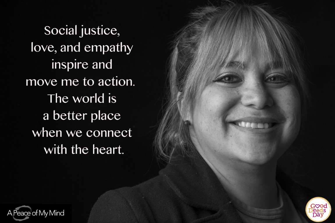 Social justice, love, and empathy inspire and move me in action. The world is a better place when we connect with the heart.