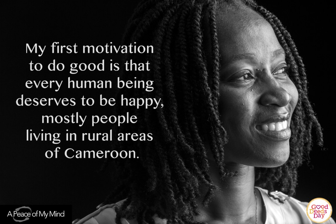 My first motivation to do good is that every human being deserves to be happy, mostly people living in rural areas of Cameroon.