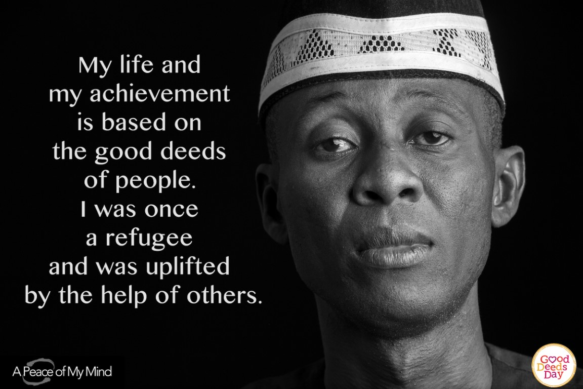 My life and my achievement is based on the good deeds of people. I was once a refugee and was uplifted by the help of others.