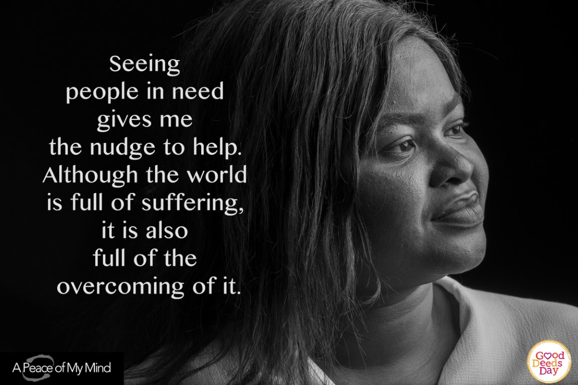Seeing people in need gives me the nudge to help. Although the world is full of suffering, it is also full of the overcoming of it.