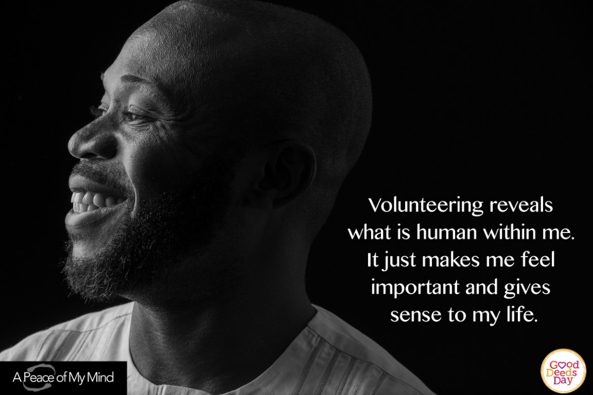 Volunteering reveals what is human within me. It just makes me feel important and gives sense to my life.
