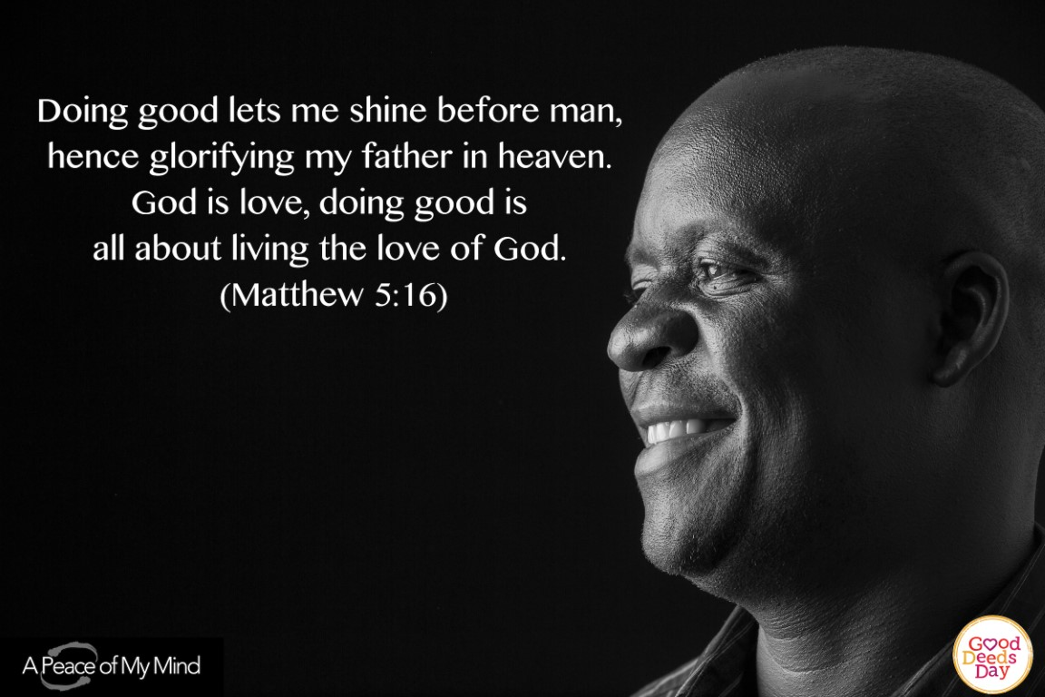 Doing good lets me shine before man, hence glorifying my father in heaven. God is love, doing good is all about living the love of God. (Matthew 5.16)