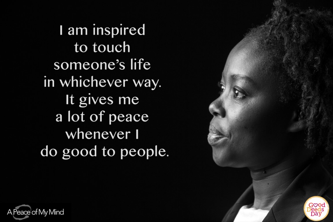 I am inspired to touch someone's life in whichever way. It gives me a lot of peace whenever I do good to people.
