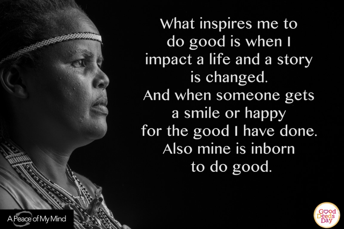 What inspires me to do good is when I impact a life and a story is changed. And when someone gets a smile or happy for the good I have done. Also mine is inborn to do good.