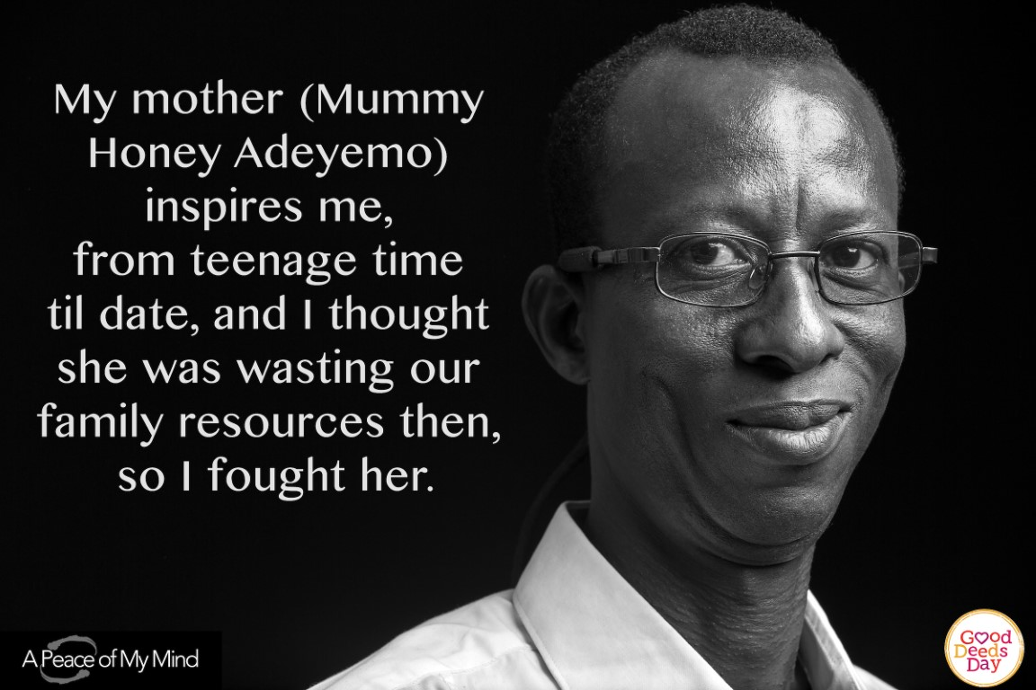 My mother (Mummy Honey Adeyemo) inspire me, from teenage time till date, and I thought she was wasting our family resources then, so I fought her.