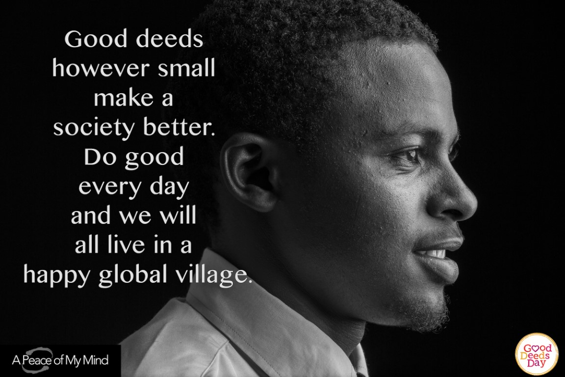 Good deed however small make a society better. Do good every day and we will all live in a happy global village.
