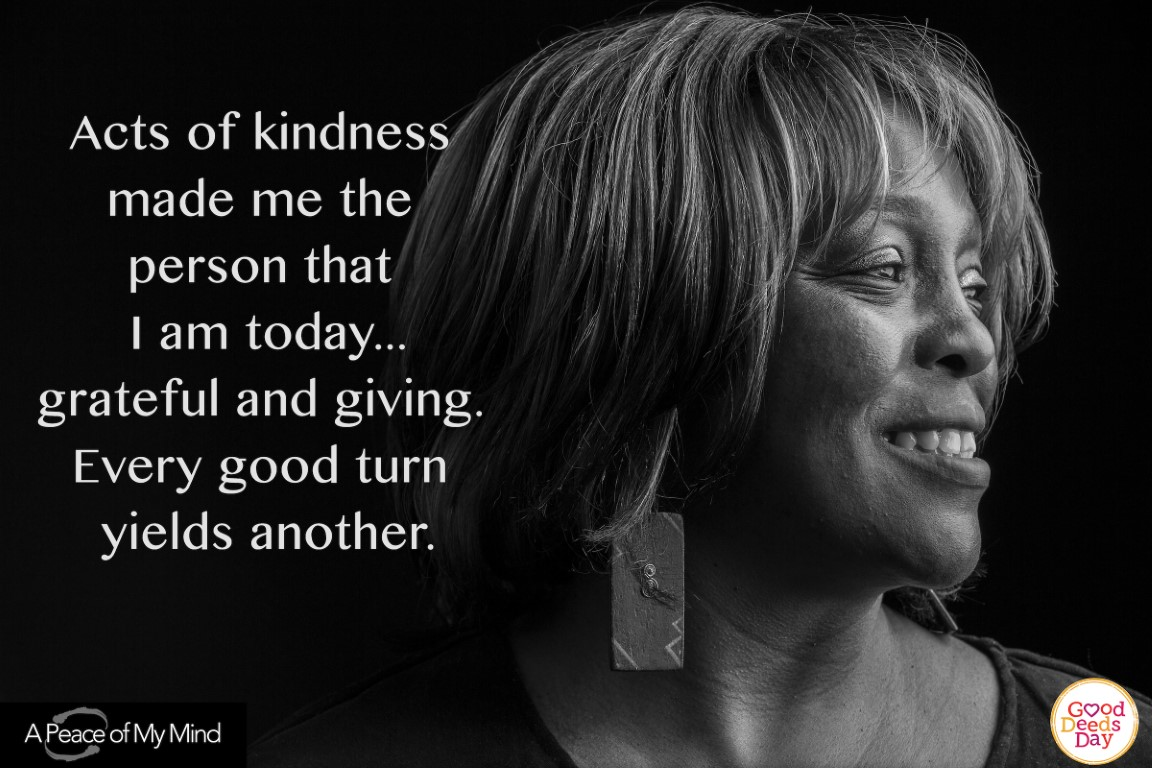 Acts of kindness made me the person that I am today...grateful and giving. Every good turn yields another.