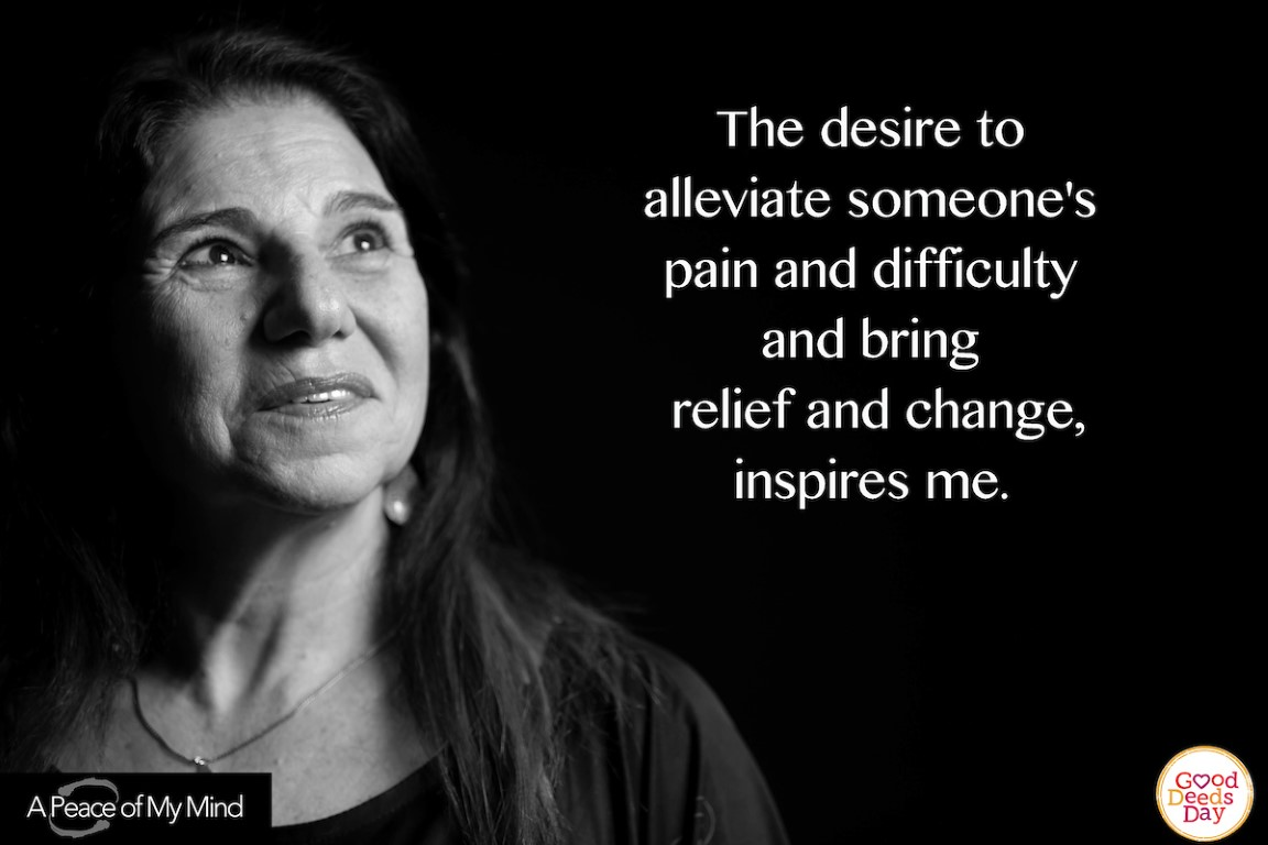 The desire to alleviate someone's pain and difficulty and bring relief and change, inspires me.