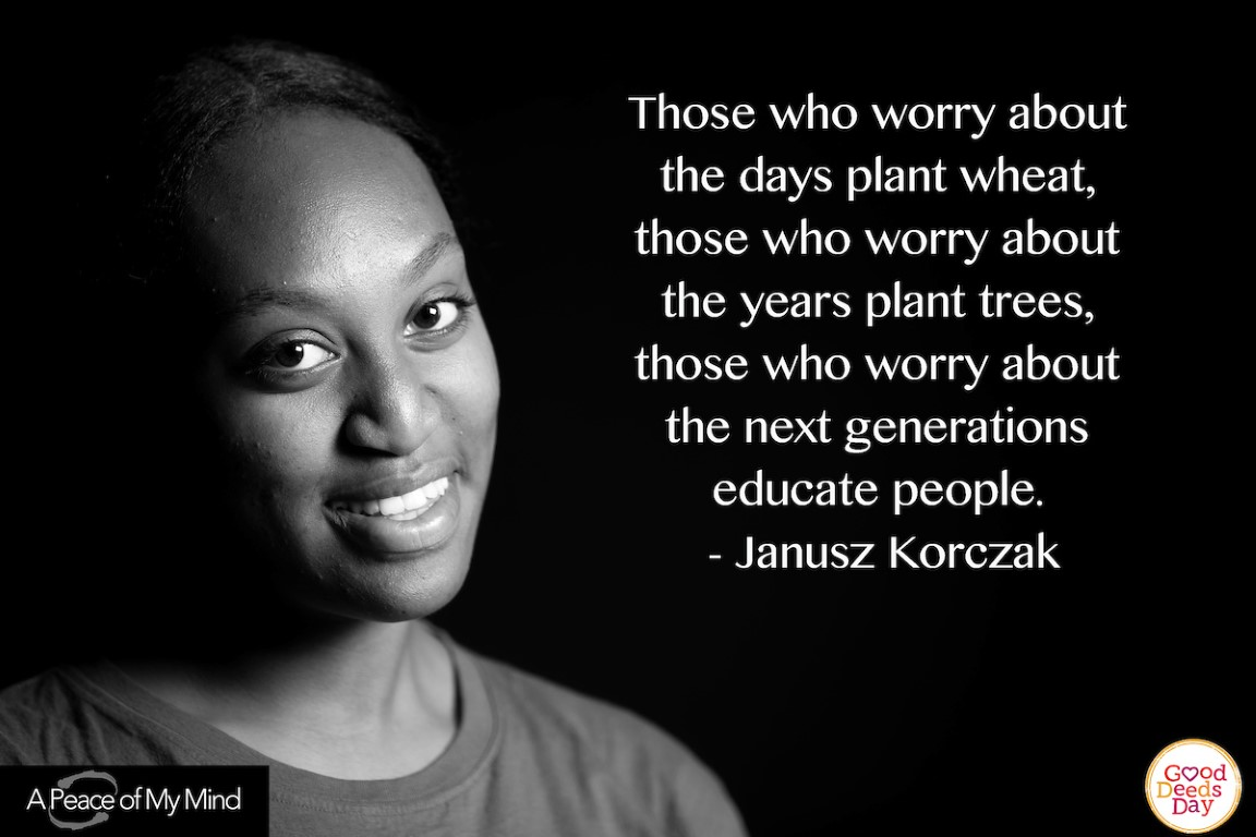 Those who worry about the days plant wheat, those who worry about the years plant trees, those who worry about the next generations educate people. -Janusz Korczak