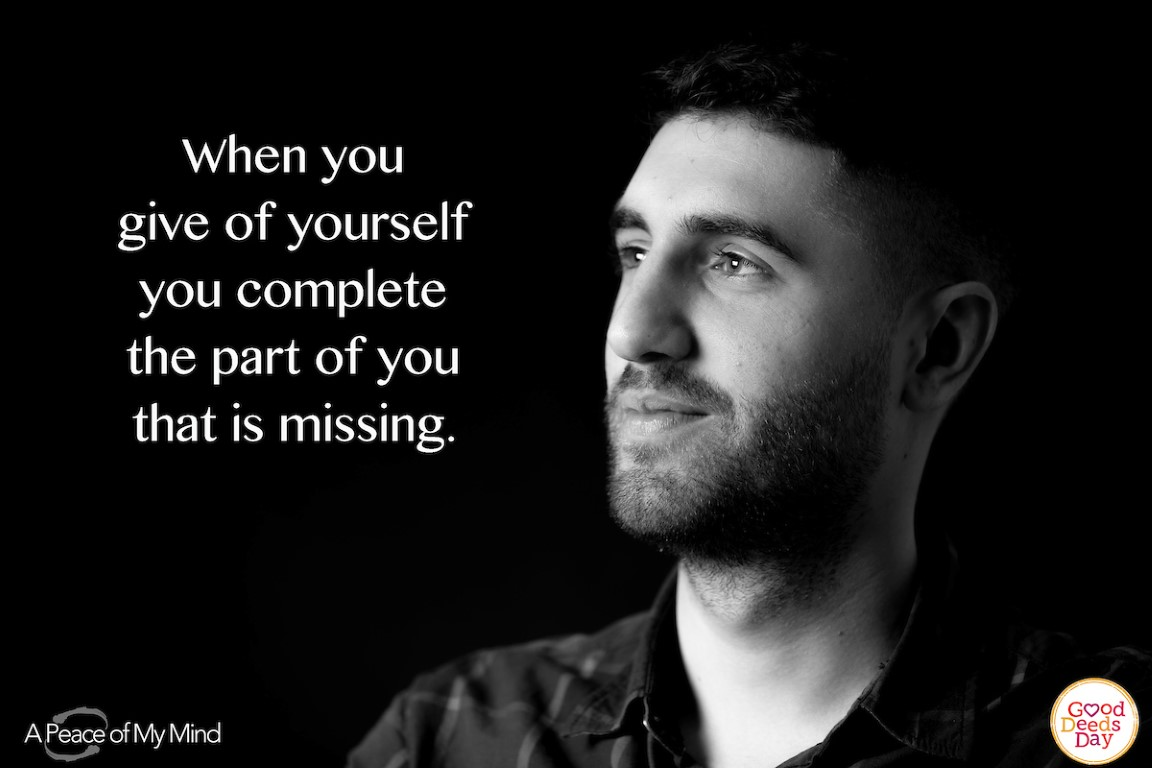 When you give of yourself you complete the part of you that is missing.