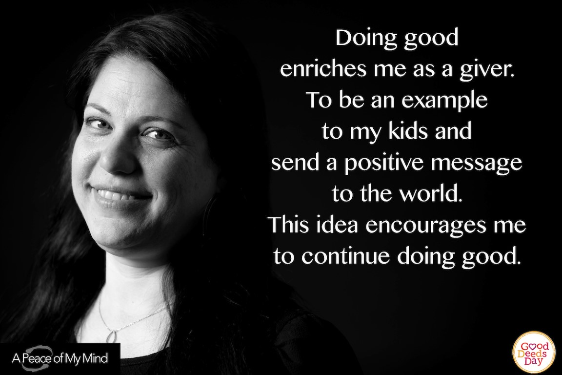 Doing good enriches me as a giver. To be an example to my kids and send a positive message to the world. This idea encourages me to continue doing good.