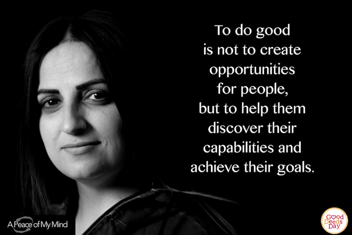 To do good in not create opportunites for people, but to help them discover their capabilities and achieve their goals.